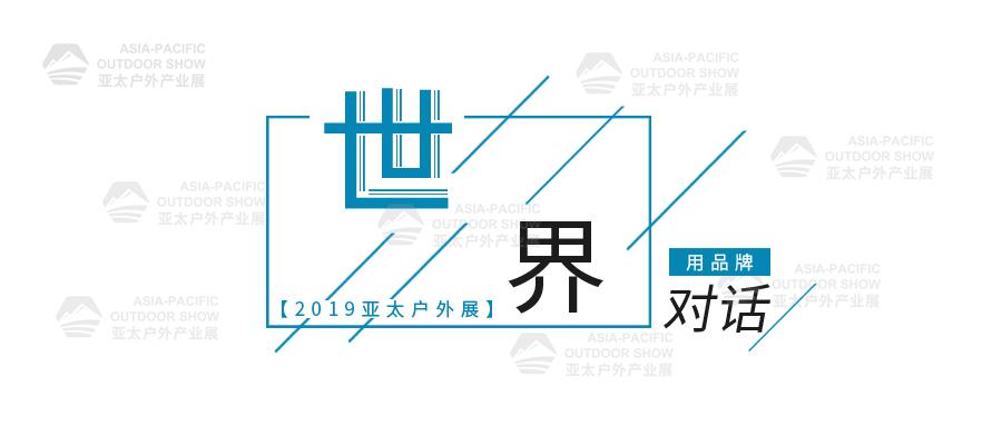 进驻海外 | 2019亚太户外展,以品牌对话世界